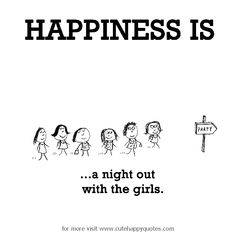Happiness is, a night out with girls. - Cute Happy Quotes