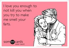 Funny Flirting Ecard: I love you enough to not kill you when you try to make me smell your farts.