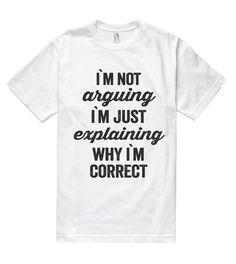 i`m not arguing i`m just explaining why i`m correct t shirt