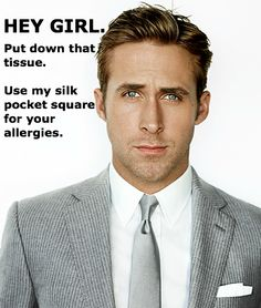 Hey girl. Put down that tissue. Use my silk pocket square for your allergies.     Ryan Gosling Hey Girl Meme #allergies #ryangosling    Created by AllergEase. Photo from GQ.