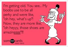 "I'm getting old. You see... Myboobs use to be allperky and were like,""oh hey, what's up""!Now, they are more like,""oh heyyy, those shoes areamazingggg""!!!"