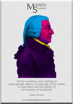 """Adam Smith - Manoj Sharma    """"All for ourselves, and nothing for other people, seems, in every age of the world, to have been the vile maxim of the masters of mankind."""""""