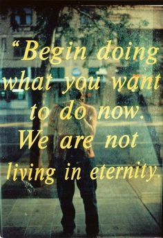 Begin doing what you want to do now. We are not living in eternity.