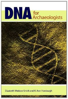 DNA for Archaeologists: Elizabeth Matisoo-Smith, Ann Horsburgh: available via ebrary