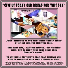 """""""GIVE US TODAY OUR BREAD FOR THIS DAY""""/Jesus' reference to our daily bread should remind us of our need for spiritual food.  """"Man must live,"""" said our Master, """"not on bread alone, but on every word that comes from Jehovah's mouth.""""   So we should continueto pray that Jehovah will keep on feeding us with timely spiritual food./But he answered: """"It is written: 'Man must live, not on bread alone, but on every word that comes from Jehovah'smouth.'"""" (Matthew 4:4)"""