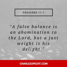 """A false balance is an abomination to the Lord, but a just weight is his delight."" (Proverbs 11:1)"