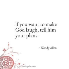 If you want to make God laugh, tell him your plans. ~Woody Allen