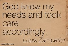 God knew my needs and took care accordingly. Louis Zamperini
