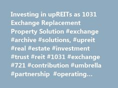Investing in upREITs as 1031 Exchange Replacement Property Solution #exchange #archive #solutions, #upreit #real #estate #investment #trust #reit #1031 #exchange #721 #contribution #umbrella #partnership #operating #unit #up #reit # http://fort-worth.remmont.com/investing-in-upreits-as-1031-exchange-replacement-property-solution-exchange-archive-solutions-upreit-real-estate-investment-trust-reit-1031-exchange-721-contribution-umbrella-partners/  # UPREITs as 1031 Exchange Replacement…