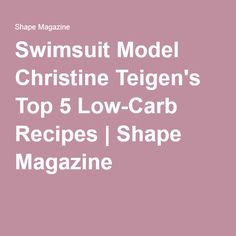 Swimsuit Model Christine Teigen's Top 5 Low-Carb Recipes | Shape Magazine