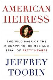Junior Library Guild : American Heiress: The Wild Saga of the Kidnapping, Crimes and Trial of Patty Hearst by Jeffrey Toobin