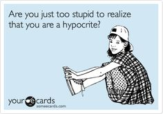 Are you just too stupid to realize that you are a hypocrite? | eCards