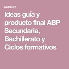 Ideas guía y producto final ABP Secundaria, Bachillerato y Ciclos formativos