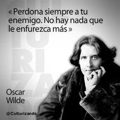 """... """"Perdona a tu enemigo. No hay nada que lo enfurezca más"""". Oscar Wilde."""