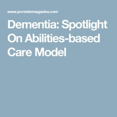 Dementia: Spotlight On Abilities-based Care Model