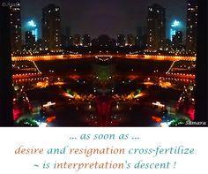 ... as soon as ... #desire and #resignation cross-fertilize ~ is #interpretation's descent ! ( #Samara )
