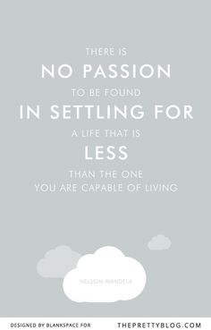 There is no passion to be found in settling for a life that is less than the one you are capable of living.- Nelson Mandela