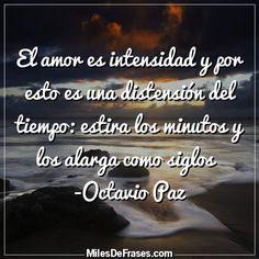 El amor es intensidad y por esto es una distensión del tiempo: estira los minutos y los alarga como siglos   -Octavio Paz