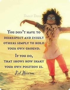 """I try to remember this!  """"You don't have to disrespect and insult others simply to hold your ground."""""""