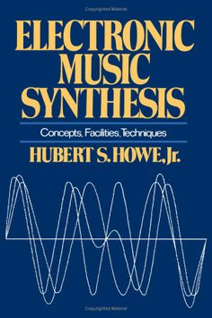Electronic Music Synthesis: Concepts, Facilities, Techniques: Hubert S. Howe Jr.