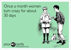 Once a month women turn crazy for about 30 days.