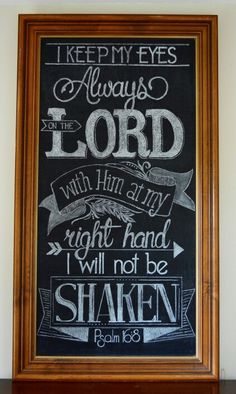 """I keep my eyes always on the LORD. With Him at my right hand, I will not be shaken."" Psalm 16:8 Chalkboard by Carrie Jo - June 2015"