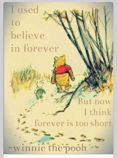 I used to believe in forever But now I think forever is too short  Winnie the Pooh