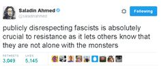 """Publicly disrespecting fascists is absolutely crucial to resistance as it lets others know that they are not alone with the monsters.""  ~ Saladin Ahmed"