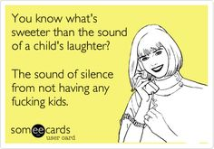 You know what's sweeter than the soundof a child's laughter?The sound of silencefrom not having anyfucking kids.