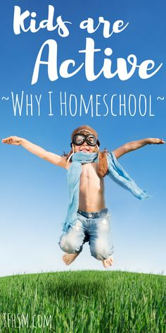 kids are active - it's why I homeschool