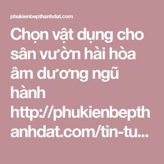Chọn vật dụng cho sân vườn hài hòa âm dương ngũ hành  http://phukienbepthanhdat.com/tin-tuc/chon-vat-dung-cho-san-vuon-hai-hoa-am-duong-ngu-hanh-186.html