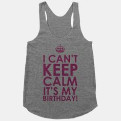 I Can't Keep Calm It's My Birthday!   HUMAN   T-Shirts, Tanks, Sweatshirts and Hoodies...I NEED this for Disney like right now!