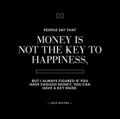 People say that money is not the key to happiness, but I always figured if you have enough money, you can have a key made. Joan Rivers. #quoteoftheday