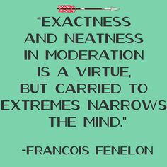Exactness and neatness in moderation is a virtue, but carried to extremes narrows the mind. -Francois Fenelon