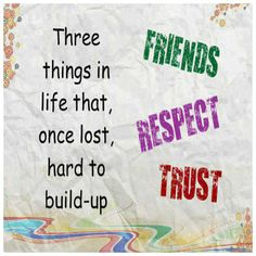 Three things in life that, once lost, hard to build. Friends, Respect and Trust !