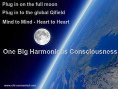 maak thuis rond 20.00 uur minimaal een kwartier van je tijd vrij voor een staande of zittende meditatie:  Verbind je en met de volle maan en haar voedende Yin Qi  Plug in op het wereldwijde Qiveld en verbind je met alle Qigong beoefenaars over de hele wereld  Mind to Mind - Heart to heart - One   Big Harmonious Consciousness  Voel in je hart en geest: 1.VERTROUWEN 2.OPENHEID 3.LIEFDE (eerst naar binnen toe, dan naar buiten toe)  Enjoy and see you in the Qifield.....Hun Yuan Ling Tong