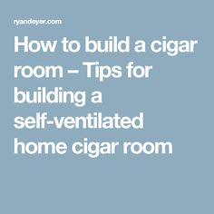 How to build a cigar room – Tips for building a self-ventilated home cigar room