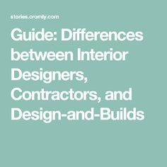 Guide: Differences between Interior Designers, Contractors, and Design-and-Builds
