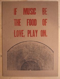 """If music be the food of love, play on"" -Shakespeare"