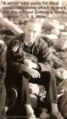 """A writer who waits for ideal conditions under which to work will die without putting a word to paper."" - E. B. White"