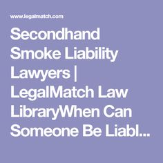 Secondhand Smoke Liability Lawyers | LegalMatch Law LibraryWhen Can Someone Be Liable for Secondhand Smoke? Depending on the circumstances, a person can be both criminally and civilly liable for secondhand smoke.  Civil Liability  Most cases that deal with secondhand smoke and civil liability focus on a person's personal injury. Most courts apply the principles of civil assault and battery to find someone liable for secondhand smoke. To be liable, and injured person must prove: