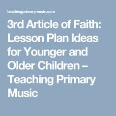 3rd Article of Faith:  Lesson Plan Ideas for Younger and Older Children – Teaching Primary Music
