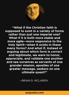 What if the Christian faith is supposed to exist in a variety of forms rather than just one imperial one? What if it is both more stable and more agile—more responsive to the Holy Spirit—when it exists in these many forms? And what if, instead of arguing about which form is correct and legitimate, we were to honor, appreciate, and validate one another and see ourselves as servants of one grander mission, apostles of one greater message, seekers on one ultimate quest?