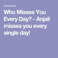 Who Misses You Every Day? - Anjali misses you every single day!