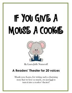 Laura Joffe Numeroff's adorable cause and effect tale of a boy and his mouse is an irresistible classic that children love.  Here's a readers' theater script for 20 of your readers.  Each reader has exactly two lines to read, which makes it perfect for first grade...or maybe even kindergarten!