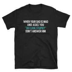 """When your dad is mad and asks you """"Do I look stupid?"""" don't answer him T-Shirt #GraphicTee #WorkOutShirts #funny #FunnyWorkoutTee #YogaTShirt #YogaShirt #WorkoutTee #GiftTShirt #TShirt #FunnyTShirt Cool Tee Shirts, Cool Tees, Funny Tshirts, Super Dad, Workout Shirts, Long Sleeve Shirts, Dads, T Shirts For Women, Sleeves"""
