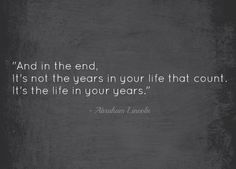 My grand-father used to keep a copy of this quote stuck to his fridge (& now my parents have it). He was wise enough to heed Lincoln's wise words. To me, my grand-father -- who passed away at the age of 90, incidentally! -- was a living breathing example of this quote. I use him as an example of how to live life, & how to treat the people you meet along the journey. He was a good man, one of the best. I miss him, but there is lots here to remind me of him, as long as I follow his example. :)