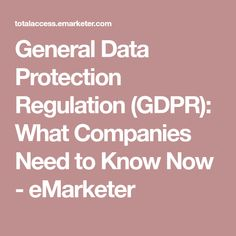 General Data Protection Regulation (GDPR): What Companies Need to Know Now - eMarketer General Data Protection Regulation, Need To Know, Cyber