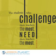 """The students who challenge their teachers the most, need their teachers the most."" ~ Heidi McDonald"