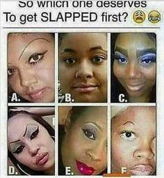 I would slap - (D)